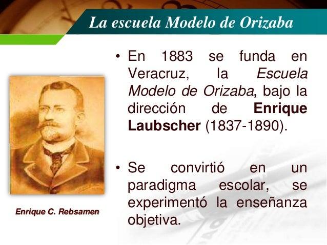 La escuela Modelo de Orizaba • Enrique C. Rébsamen (18571904). Nació en Kreuzlingen, Suiza, donde estudió para maestro; de...