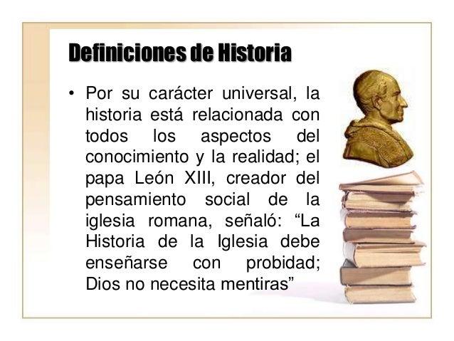 Definiciones de Historia • Por su carácter universal, la historia está relacionada con todos los aspectos del conocimiento...