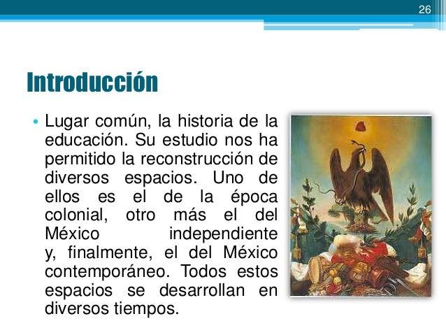 26  Introducción • Lugar común, la historia de la educación. Su estudio nos ha permitido la reconstrucción de diversos esp...