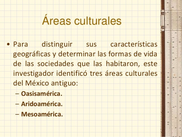 Áreas culturales • Para distinguir sus características geográficas y determinar las formas de vida de las sociedades que l...