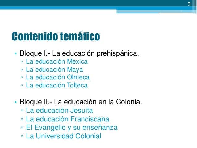 3  Contenido temático • Bloque I.- La educación prehispánica. ▫ ▫ ▫ ▫  La educación Mexica La educación Maya La educación ...