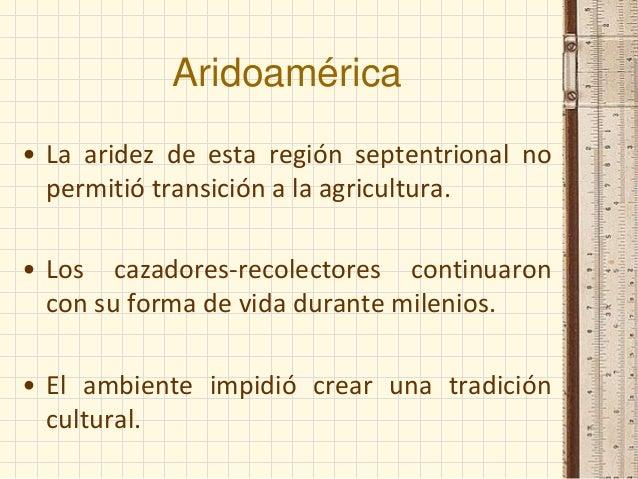 Aridoamérica • La aridez de esta región septentrional no permitió transición a la agricultura. • Los cazadores-recolectore...