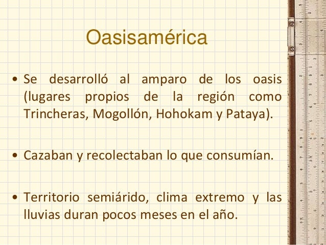 Oasisamérica • Se desarrolló al amparo de los oasis (lugares propios de la región como Trincheras, Mogollón, Hohokam y Pat...