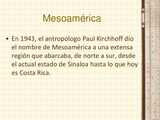 Mesoamérica • En 1943, el antropólogo Paul Kirchhoff dio el nombre de Mesoamérica a una extensa región que abarcaba, de no...
