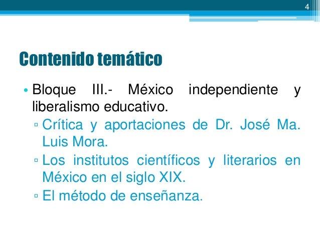 4  Contenido temático • Bloque III.- México independiente y liberalismo educativo. ▫ Crítica y aportaciones de Dr. José Ma...