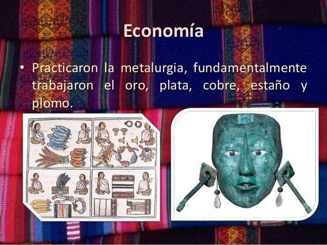 Economía • Practicaron la metalurgia, fundamentalmente trabajaron el oro, plata, cobre, estaño y plomo.