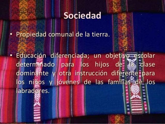 Sociedad • Propiedad comunal de la tierra. • Educación diferenciada; un objetivo escolar determinado para los hijos de la ...