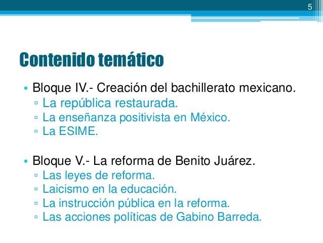 5  Contenido temático • Bloque IV.- Creación del bachillerato mexicano. ▫ La república restaurada. ▫ La enseñanza positivi...