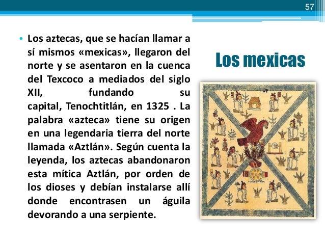 57  • Los aztecas, que se hacían llamar a sí mismos «mexicas», llegaron del norte y se asentaron en la cuenca del Texcoco ...