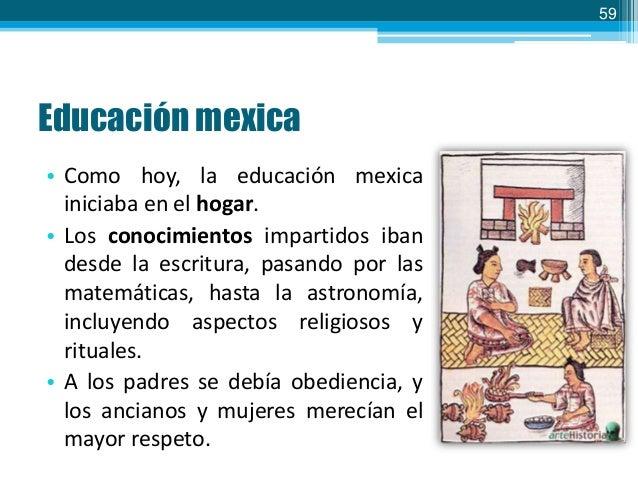 59  Educación mexica • Como hoy, la educación mexica iniciaba en el hogar. • Los conocimientos impartidos iban desde la es...