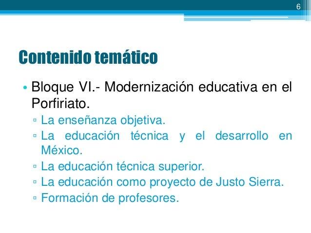 6  Contenido temático • Bloque VI.- Modernización educativa en el Porfiriato. ▫ La enseñanza objetiva. ▫ La educación técn...