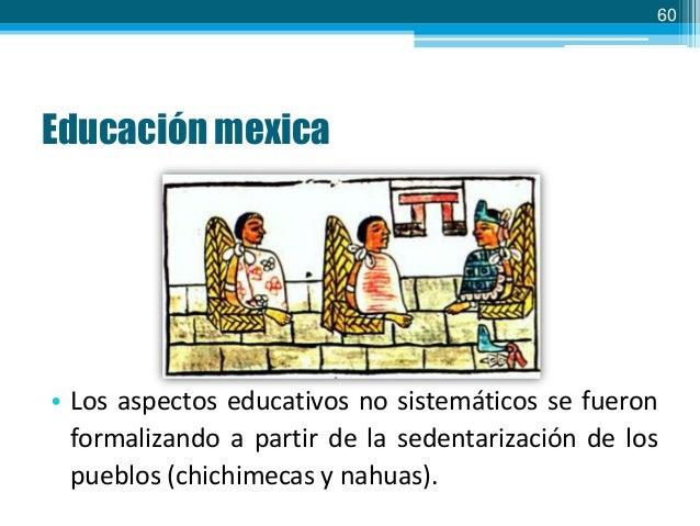 60  Educación mexica  • Los aspectos educativos no sistemáticos se fueron formalizando a partir de la sedentarización de l...