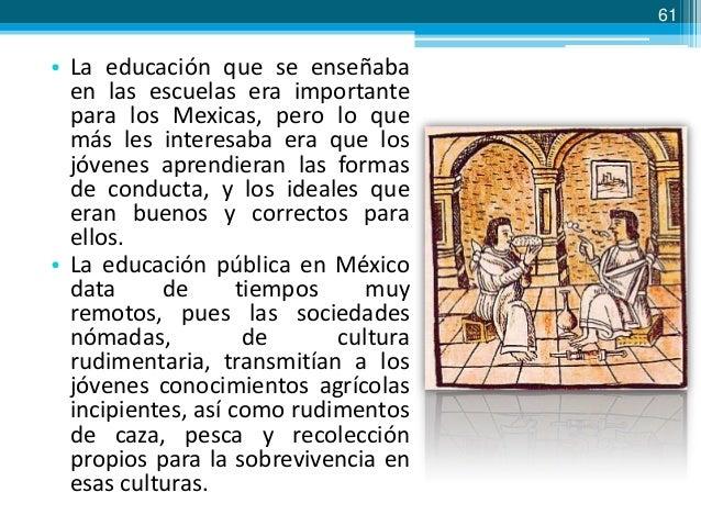61  • La educación que se enseñaba en las escuelas era importante para los Mexicas, pero lo que más les interesaba era que...
