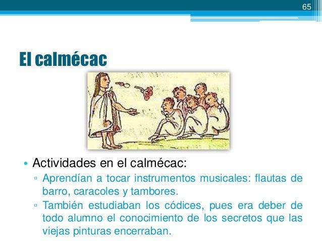 65  El calmécac  • Actividades en el calmécac: ▫ Aprendían a tocar instrumentos musicales: flautas de barro, caracoles y t...