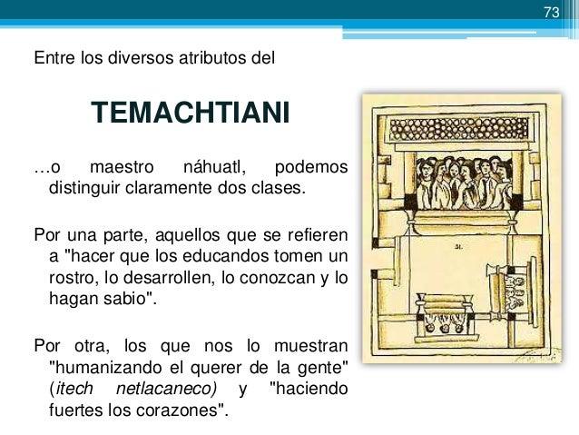 74  Los maestros mexicas • Eran muy admirados. • El párrafo que sigue (náhuatl) nos muestra la figura del maestro mexica: ...