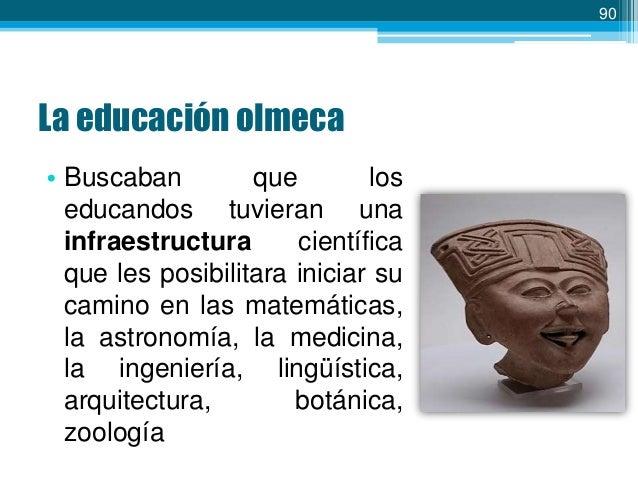 91  La educación olmeca • Enseñaba un lenguaje artístico que les facultara expresar, de manera estética y universal, su pe...
