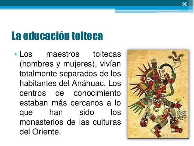 99  La Toltecáyotl • Presente en todas las ramas del saber, el ser y el hacer de los pueblos del Anáhuac. • Sus valores un...