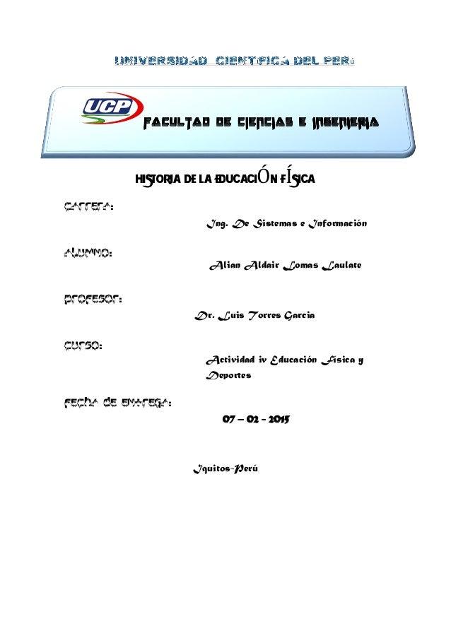 HISTORIA DE LA EDUCACIÓN FÍSICA CARRERA: ALUMNO: PROFESOR: CURSO: FECHA DE ENTREGA: Iquitos-Perú Ing. De Sistemas e Inform...