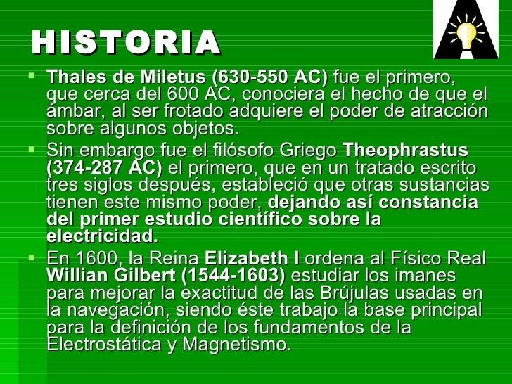 HISTORIA <ul><li>Thales de Miletus (630-550 AC)  fue el primero, que cerca del 600 AC, conociera el hecho de que el ámbar,...