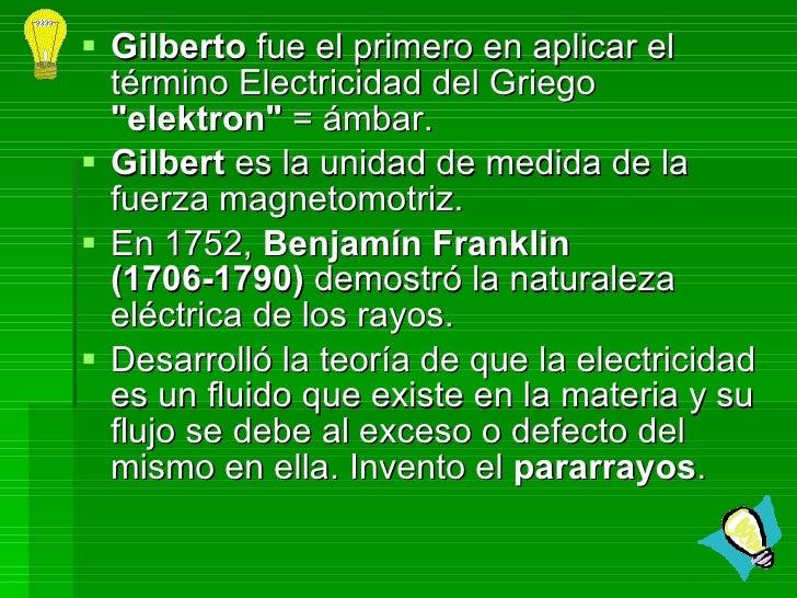 <ul><li>Gilberto  fue el primero en aplicar el término Electricidad del Griego  &quot;elektron&quot;  = ámbar. </li></ul><...