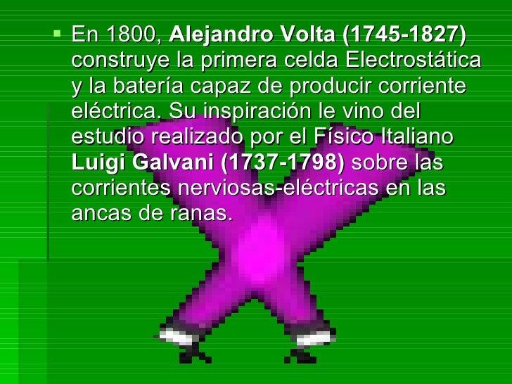 <ul><li>En 1800,  Alejandro Volta (1745-1827)  construye la primera celda Electrostática y la batería capaz de producir co...