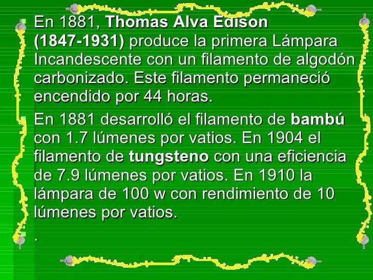 <ul><li>En 1881,  Thomas Alva Edison   (1847-1931)  produce la primera Lámpara Incandescente con un filamento de algodón c...