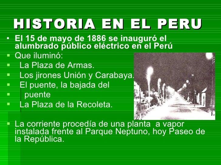 HISTORIA EN EL PERU   <ul><li>El 15 de mayo de 1886 se inauguró el alumbrado público eléctrico en el Perú </li></ul><ul><l...