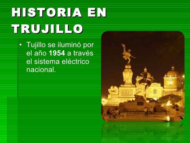 HISTORIA EN TRUJILLO <ul><li>Tujillo se iluminó por el año  1954  a través el sistema eléctrico nacional. </li></ul>