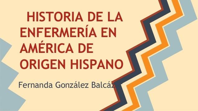 HISTORIA DE LA ENFERMERÍA EN AMÉRICA DE ORIGEN HISPANO Fernanda González Balcázar
