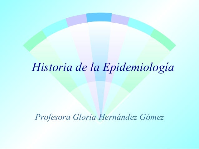 Historia de la Epidemiología  Profesora Gloria Hernández Gómez