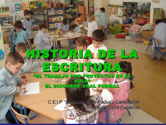"""HISTORIA DE LA  ESCRITURA""""EL TRABAJO POR PROYECTOS EN EL             AULA""""    EL DISCURSO ORAL FORMAL    C.E.I.P """"San Anto..."""