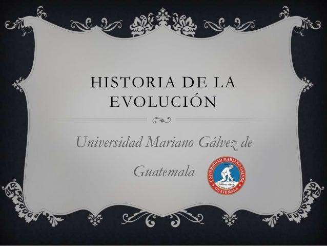 HISTORIA DE LA EVOLUCIÓN Universidad Mariano Gálvez de Guatemala