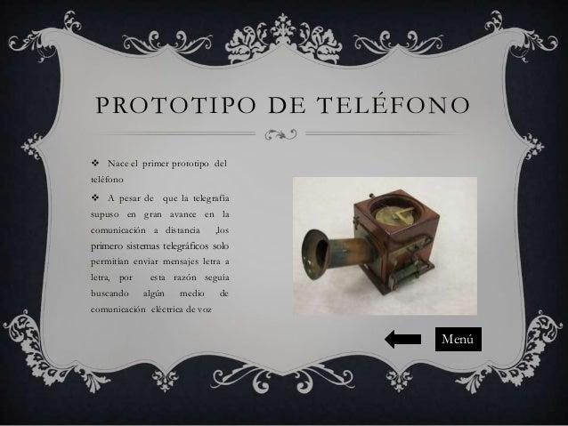 PROTOTIPO DE TELÉFONO  Nace el primer prototipo del teléfono  A pesar de que la telegrafía supuso en gran avance en la c...