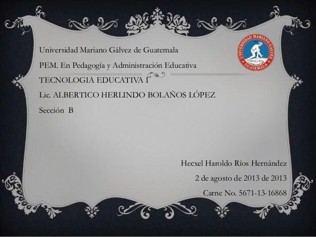 Universidad Mariano Gálvez de Guatemala  PEM. En Pedagogía y Administración Educativa TECNOLOGIA EDUCATIVA I Lic. ALBERTIC...