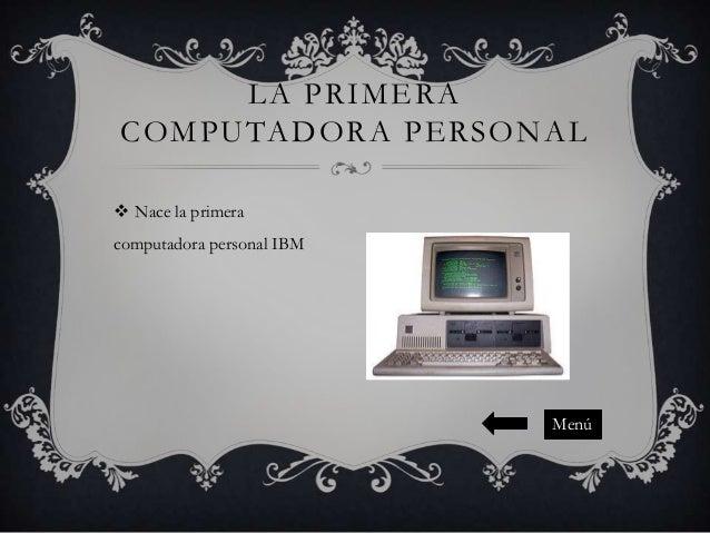 LA PRIMERA COMPUTADORA PERSONAL  Nace la primera computadora personal IBM  Menú