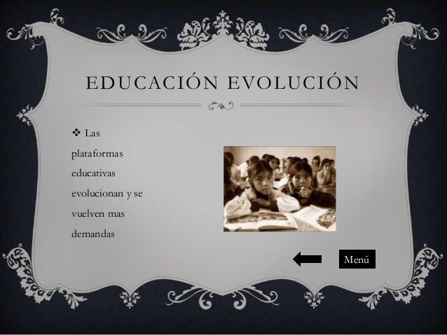EDUCACIÓN EVOLUCIÓN  Las plataformas educativas  evolucionan y se vuelven mas demandas Menú