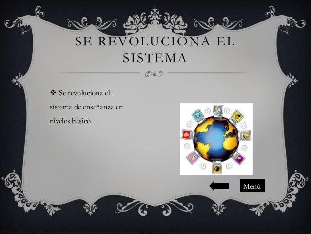 SE REVOLUCIONA EL SISTEMA  Se revoluciona el sistema de enseñanza en niveles básico  Menú