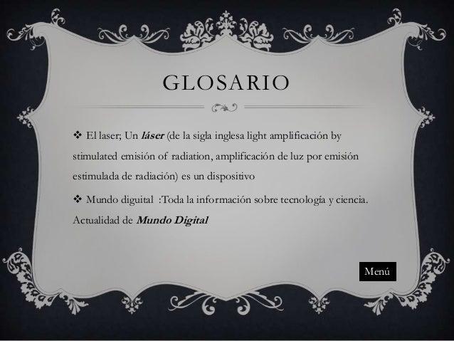 GLOSARIO  El laser; Un láser (de la sigla inglesa light amplificación by stimulated emisión of radiation, amplificación d...