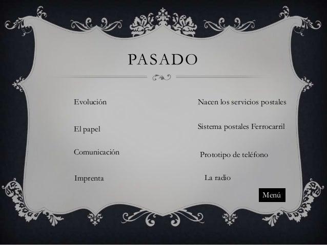 PASADO Evolución  Nacen los servicios postales  El papel  Sistema postales Ferrocarril  Comunicación  Prototipo de teléfon...
