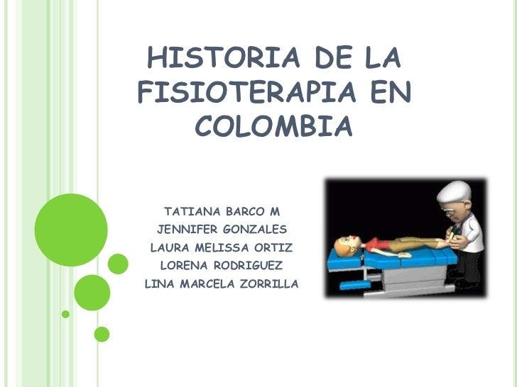 HISTORIA DE LAFISIOTERAPIA EN    COLOMBIA  TATIANA BARCO M JENNIFER GONZALESLAURA MELISSA ORTIZ  LORENA RODRIGUEZLINA MARC...