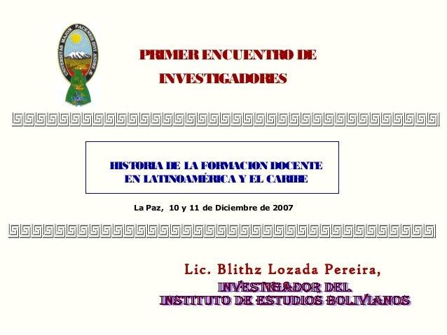 PRIMER ENCUENTRO DE        INVESTIGADORESHISTOR DE LA FORMACION DOCENTE      IA  EN LATINOAMÉRICA Y EL CARIBE   La Paz, 10...