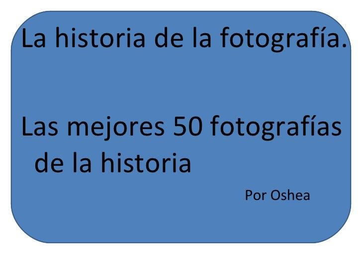La historia de la fotografía. Las mejores 50 fotografías de la historia Por Oshea