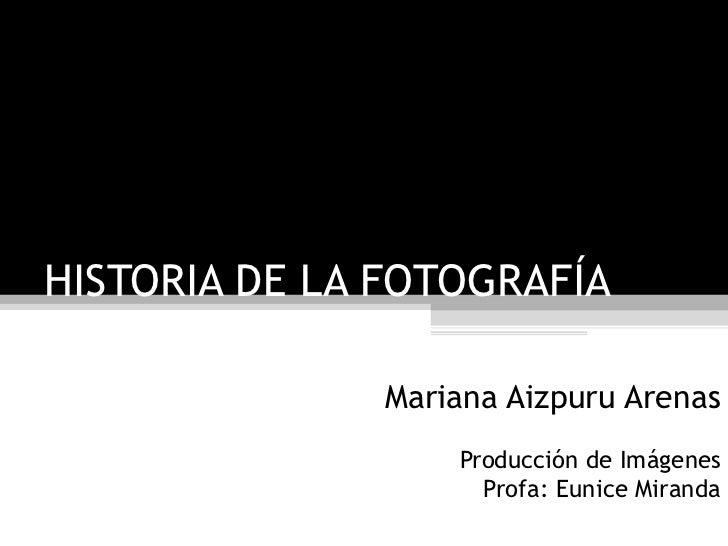 HISTORIA DE LA FOTOGRAFÍA Mariana Aizpuru Arenas Producción de Imágenes Profa: Eunice Miranda