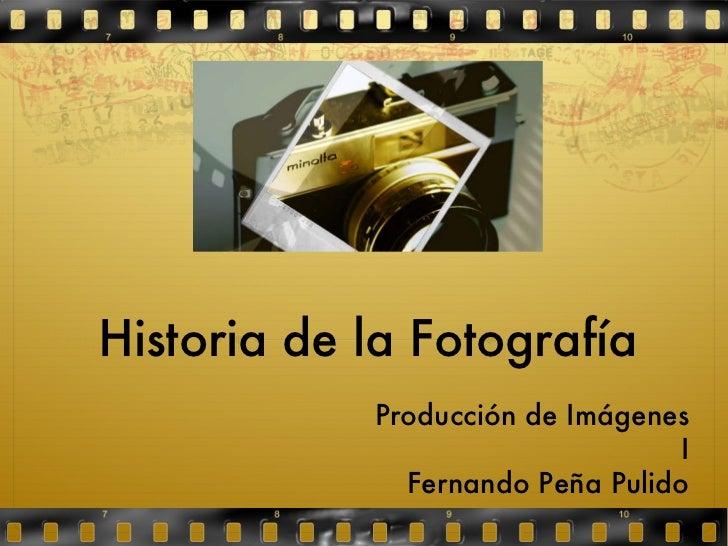 Historia de la Fotografía Producción de Imágenes I Fernando Peña Pulido