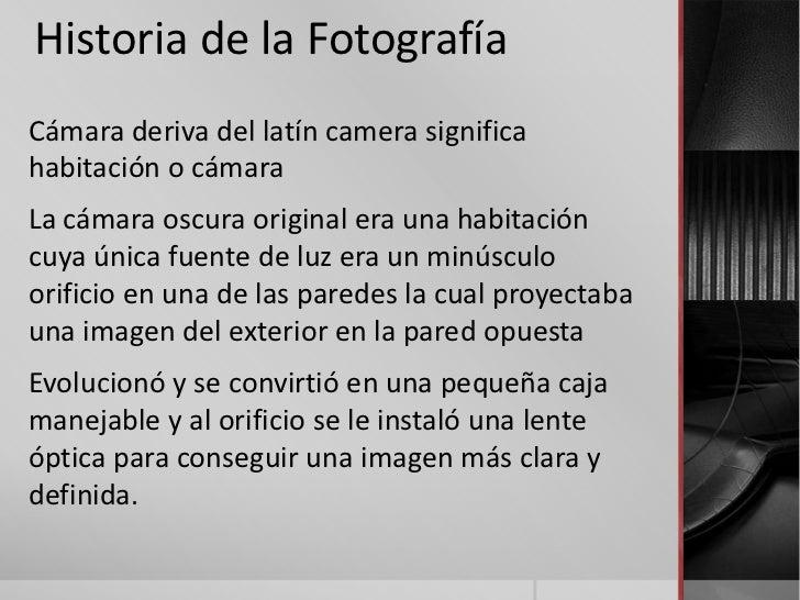 Historia de la FotografíaCámara deriva del latín camera significahabitación o cámaraLa cámara oscura original era una habi...
