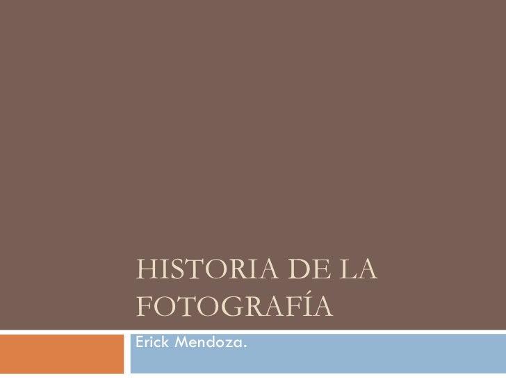 HISTORIA DE LA FOTOGRAFÍA Erick Mendoza.