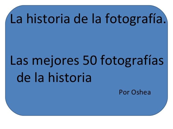 La historia de la fotografía.Las mejores 50 fotografías de la historia                    Por Oshea