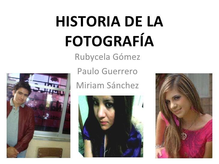 HISTORIA DE LA FOTOGRAFÍA Rubycela Gómez Paulo Guerrero Miriam Sánchez
