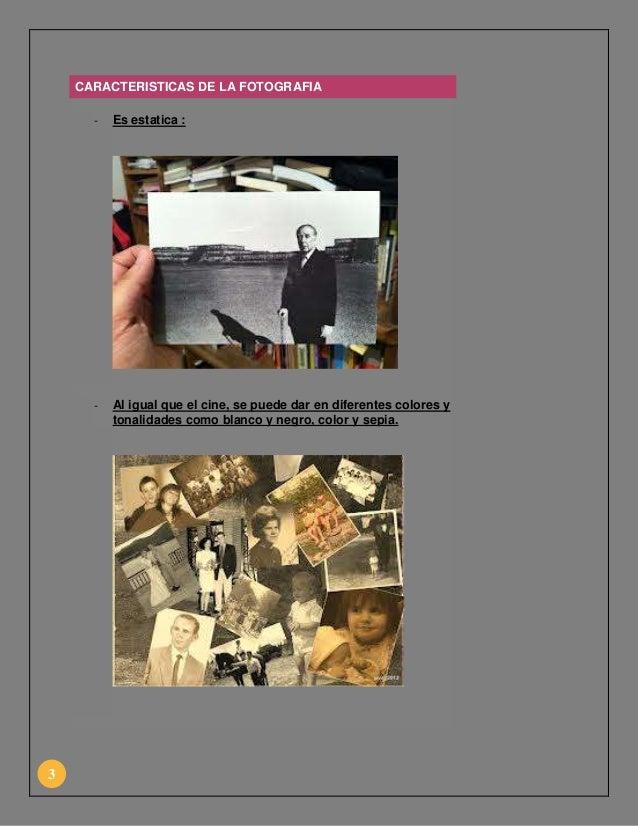 CARACTERISTICAS DE LA FOTOGRAFIA -  -  3  Es estatica :  Al igual que el cine, se puede dar en diferentes colores y tonali...