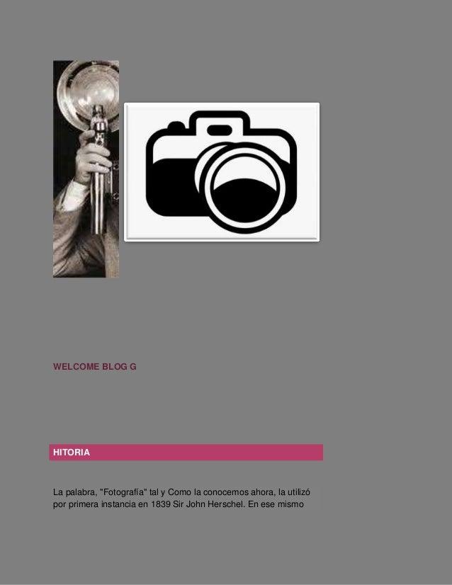 """WELCOME BLOG G HITORIA La palabra, """"Fotografía"""" tal y Como la conocemos ahora, la utilizó por primera instancia en 1839 Si..."""